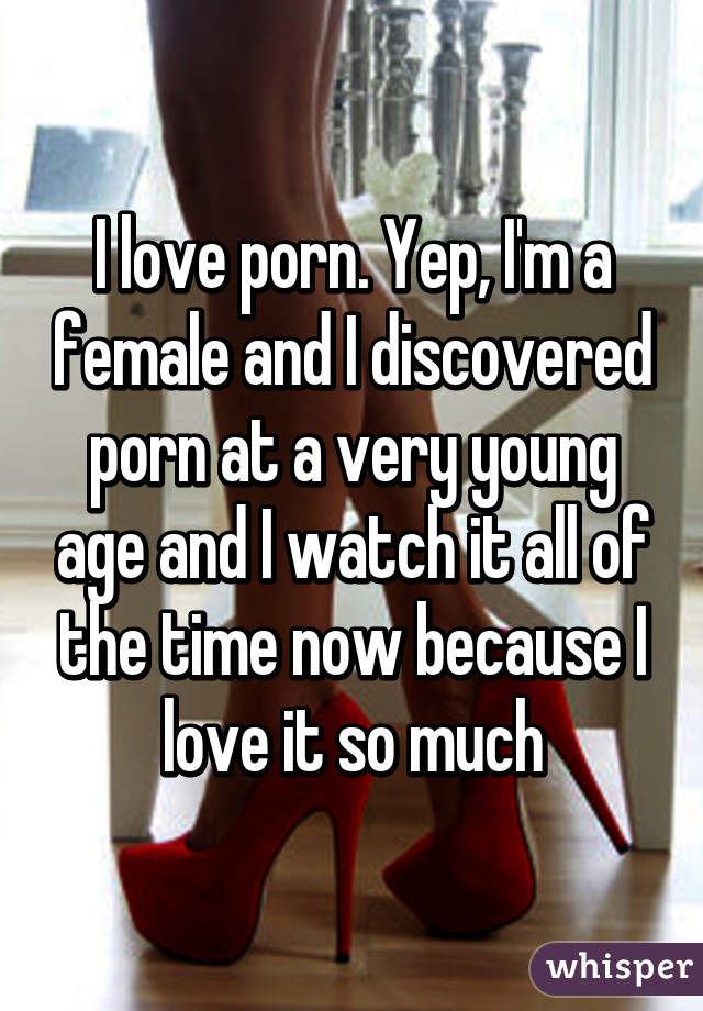 I love porn. Yep, I'm a female and I discovered porn at a very young age and I watch it all of the time now because I love it so much