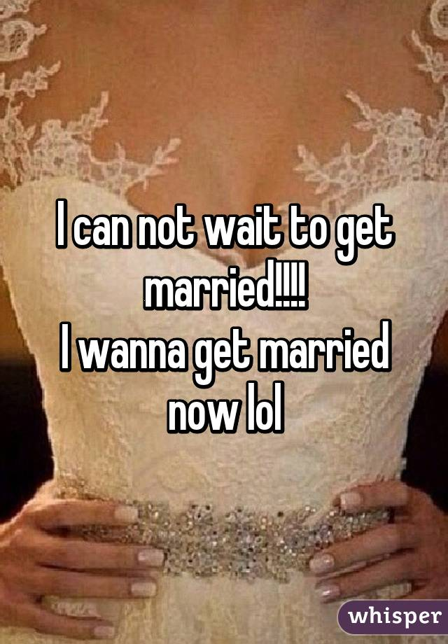 I wanna get married now