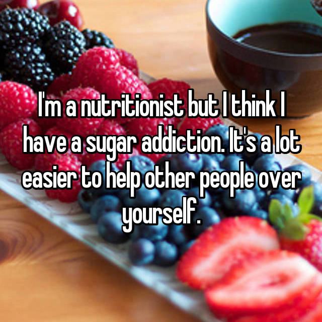 I'm a nutritionist but I think I have a sugar addiction. It's a lot easier to help other people over yourself.