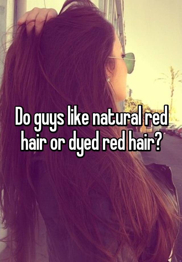 Do Guys Like Natural Red Hair Or Dyed Red Hair