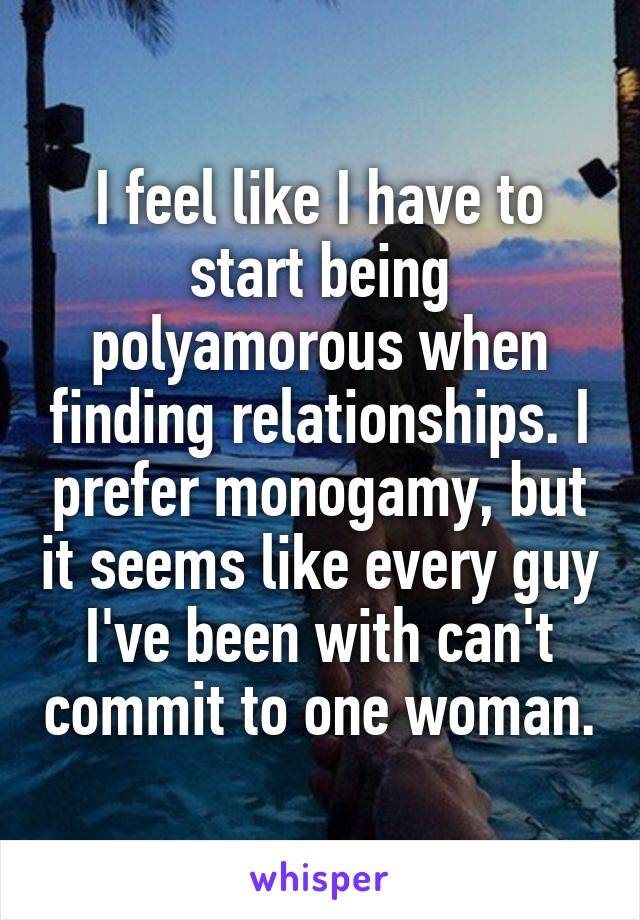 I feel like I have to start being polyamorous when finding relationships. I prefer monogamy, but it seems like every guy I've been with can't commit to one woman.