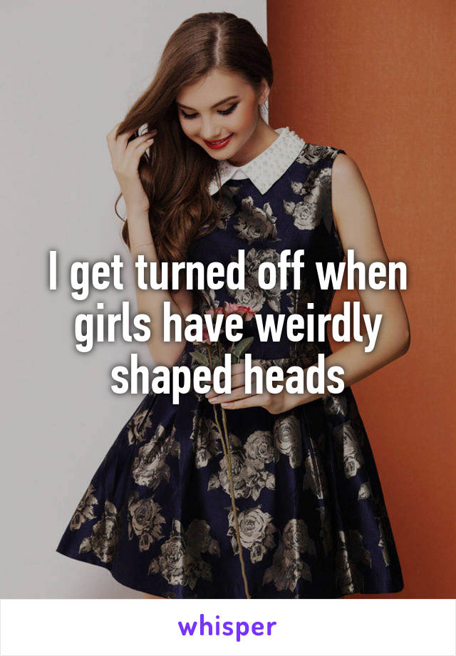 I get turned off when girls have weirdly shaped heads