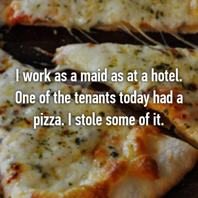 I work as a maid as at a hotel. One of the tenants today had a pizza. I stole some of it.