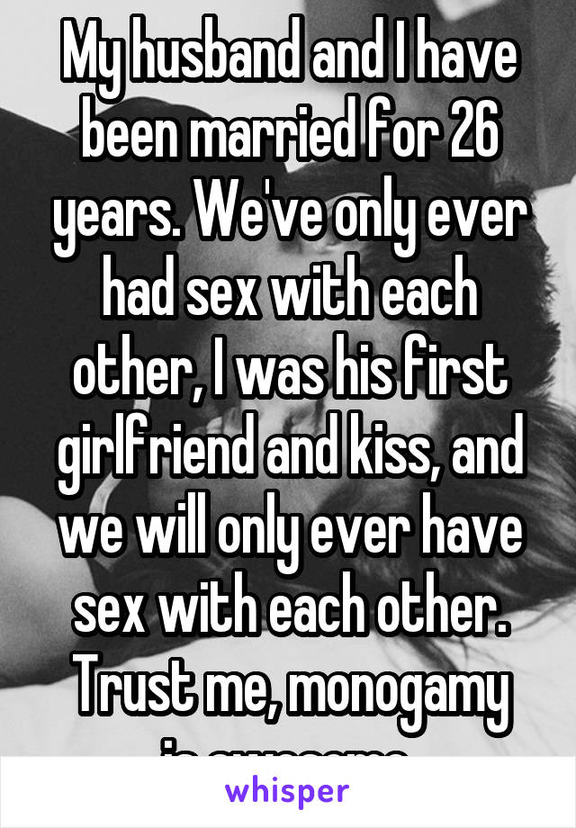 My husband and I have been married for 26 years. We've only ever had sex with each other, I was his first girlfriend and kiss, and we will only ever have sex with each other. Trust me, monogamy is awesome.