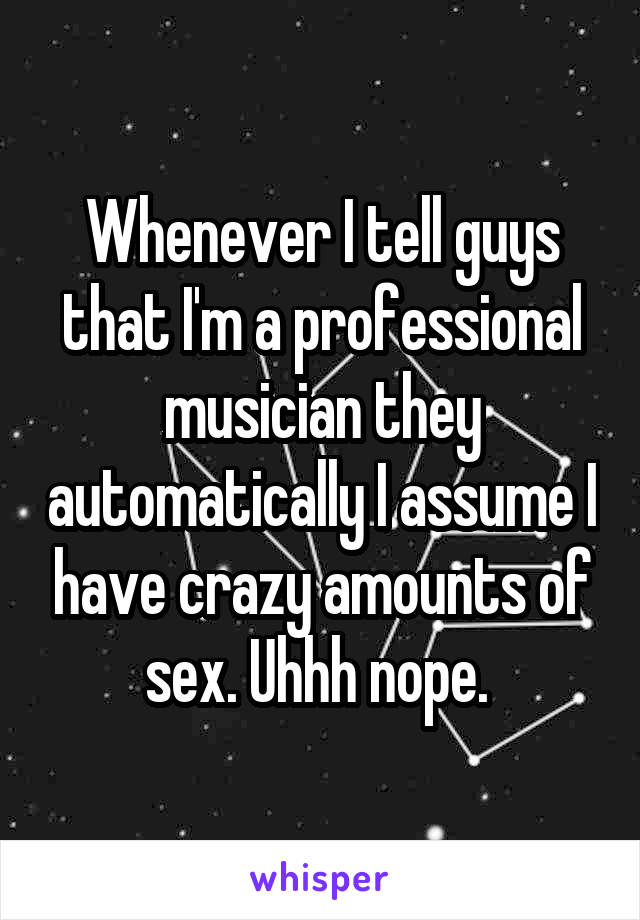 Whenever I tell guys that I'm a professional musician they automatically I assume I have crazy amounts of sex. Uhhh nope.