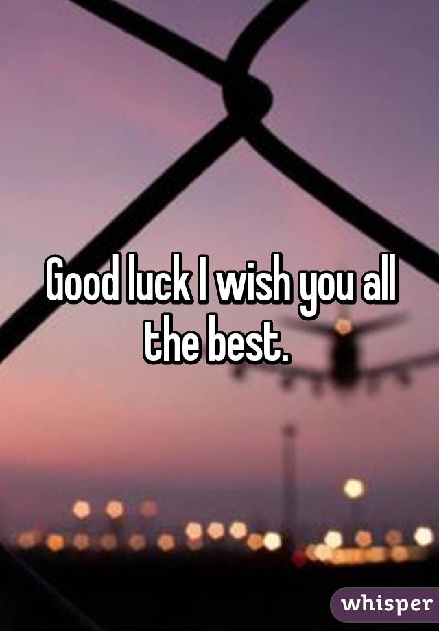 good luck i wish you all the best