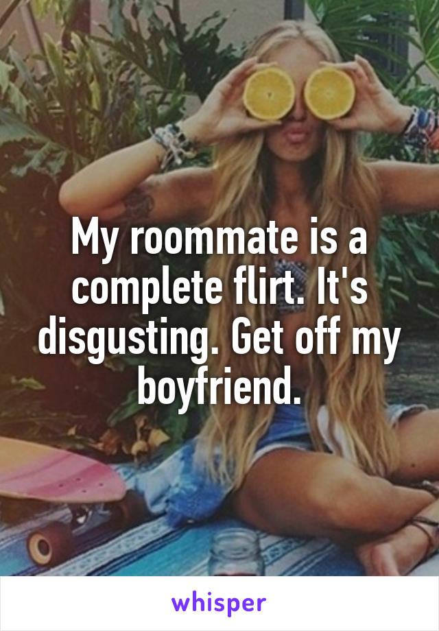 My roommate is a complete flirt. It's disgusting. Get off my boyfriend.
