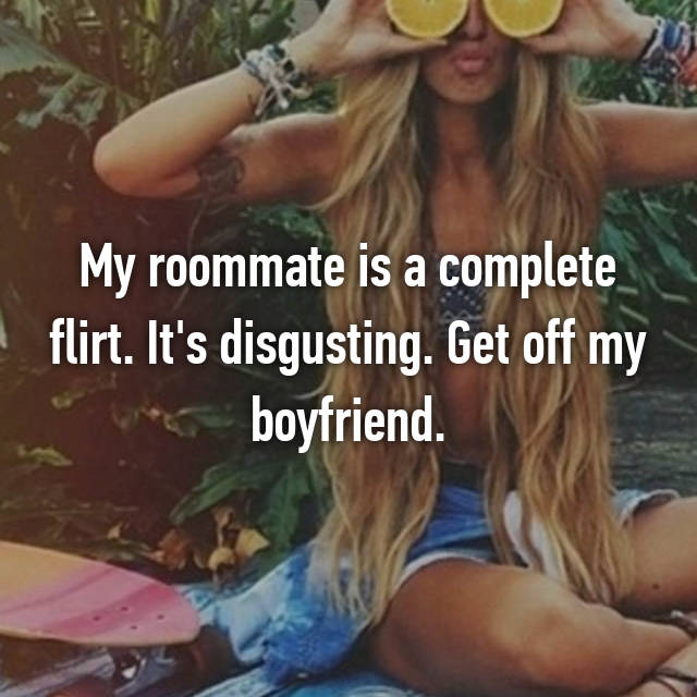 My roommate is a complete flirt. It's disgusting. Get off my boyfriend.