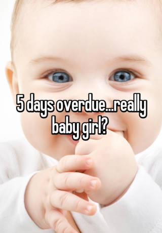 5 days overdue   really baby girl?
