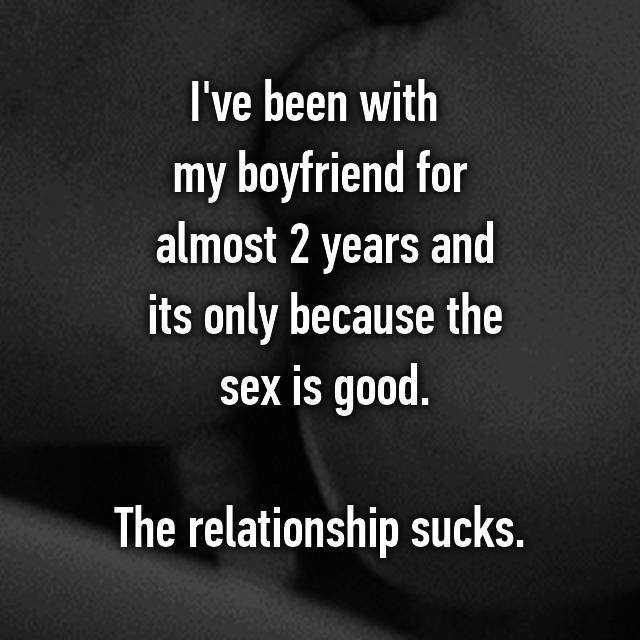I've been with  my boyfriend for  almost 2 years and  its only because the  sex is good.  The relationship sucks.