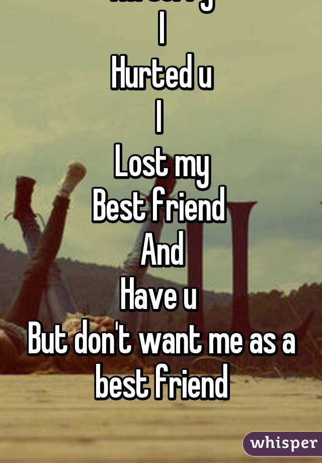 I'm sorry I Hurted u I Lost my Best friend And Have u But don'