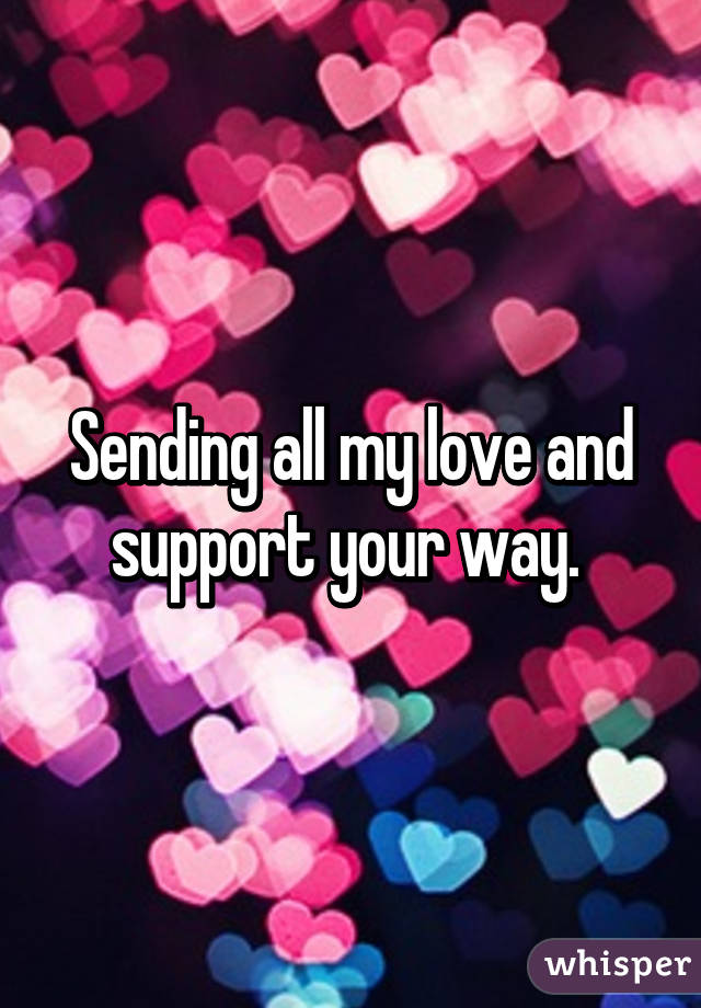 sending all my love and support your way