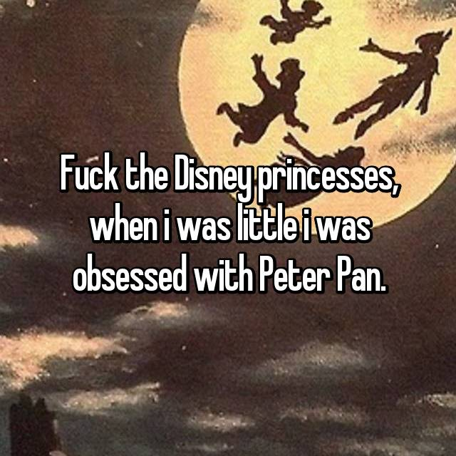 Fuck the Disney princesses, when i was little i was obsessed with Peter Pan.