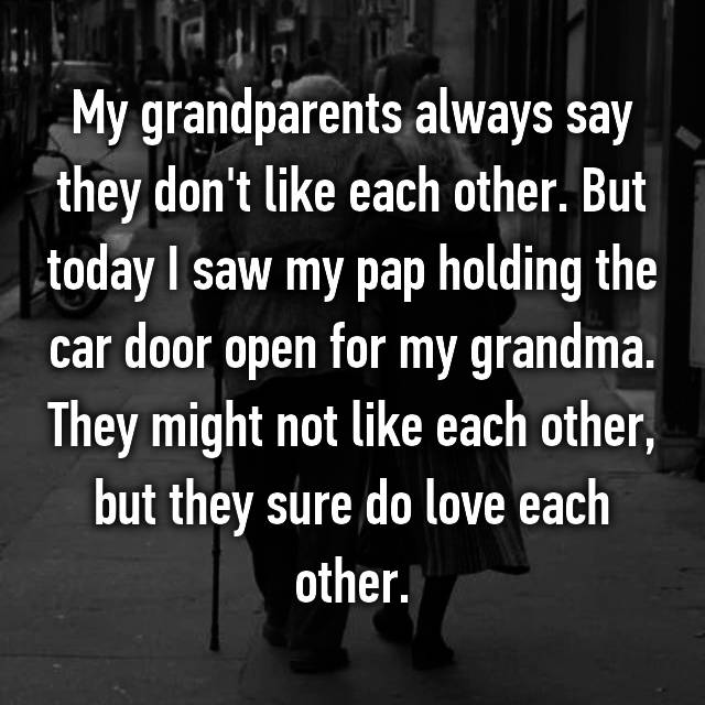My grandparents always say they don't like each other. But today I saw my pap holding the car door open for my grandma. They might not like each other, but they sure do love each other.