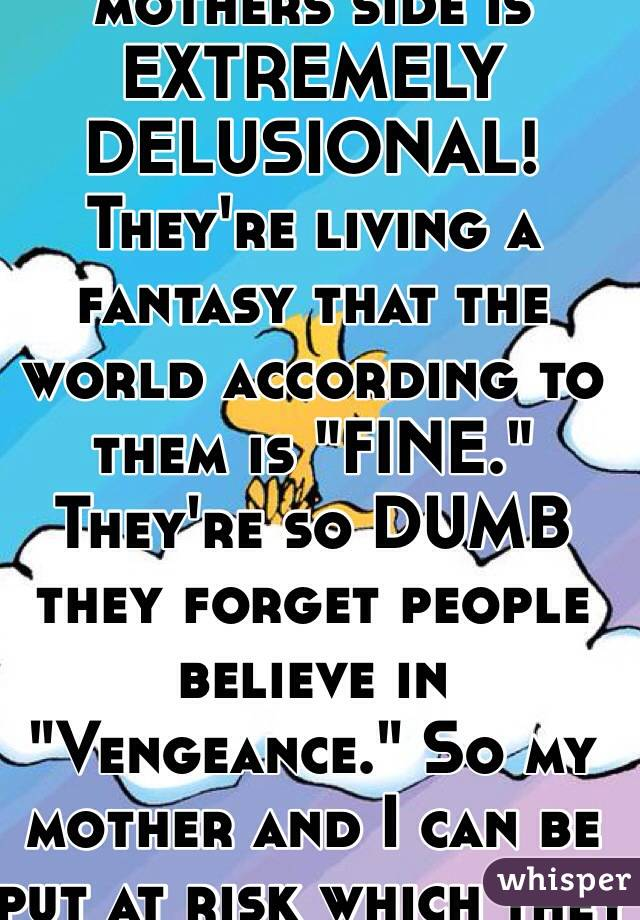 4987d4978 My family from my mothers side is EXTREMELY DELUSIONAL! They re living a  fantasy that the world ...
