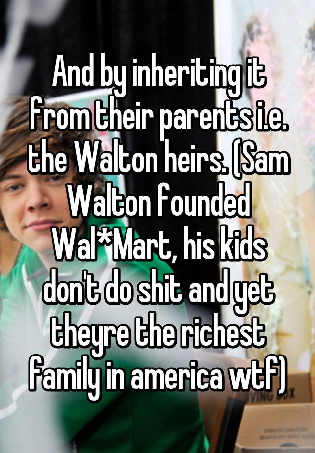 And By Inheriting It From Their Parents Ie The Walton Heirs Sam Founded WalMart His Kids Dont Do Shit Yet Theyre Richest Family In