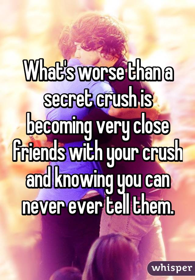 What's worse than a secret crush is becoming very close friends with