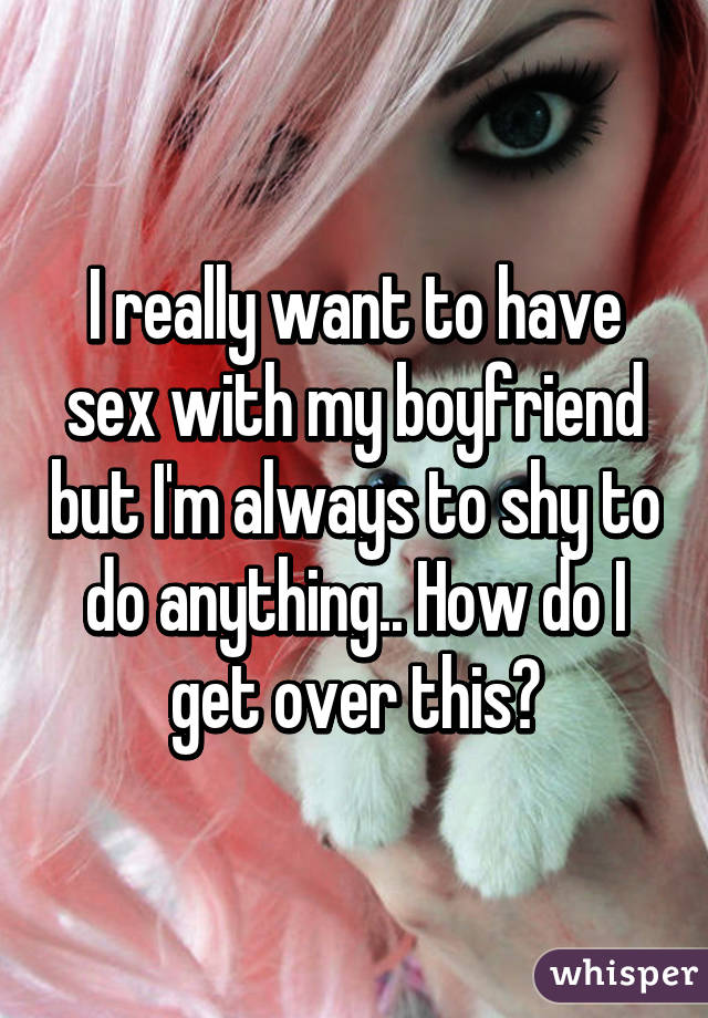 How can i do sex with my boyfriend