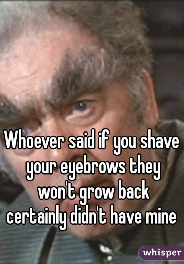 Whoever Said If You Shave Your Eyebrows They Wont Grow Back