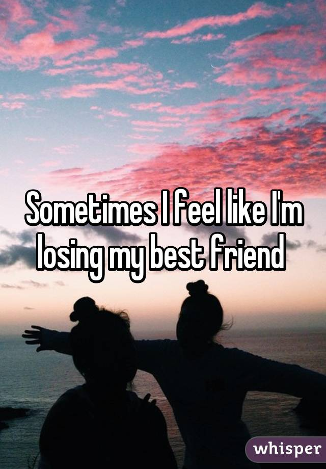 Sometimes I feel like I'm losing my best friend
