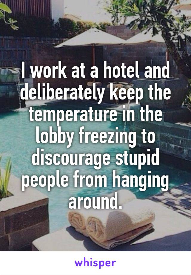I work at a hotel and deliberately keep the temperature in the lobby freezing to discourage stupid people from hanging around.