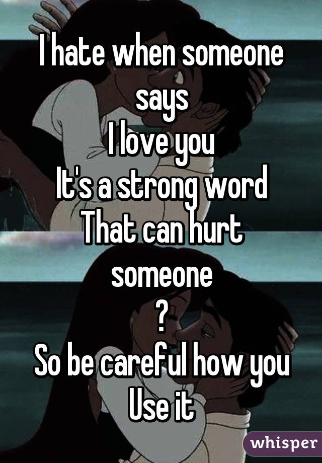 I When Someone Says I Love You Its A Strong Word That Can Hurt Someone