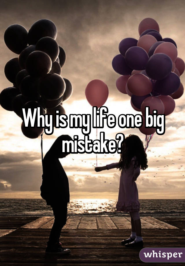 love is a big mistake of my life