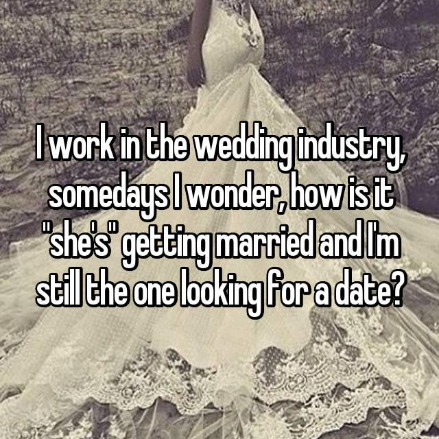 "I work in the wedding industry, somedays I wonder, how is it ""she's"" getting married and I'm still the one looking for a date?"