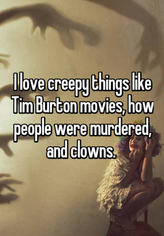 I love creepy things like Tim Burton movies, how people were