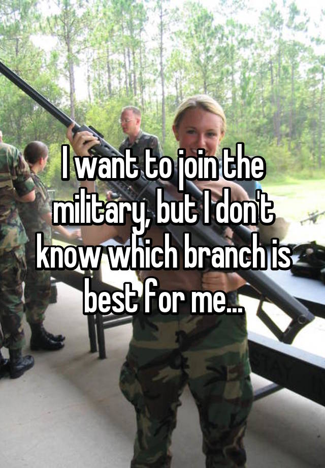 Best Military Branch >> I Want To Join The Military But I Don T Know Which Branch