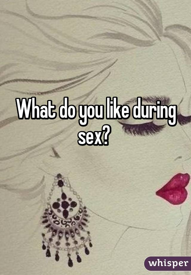 What do you like during sex