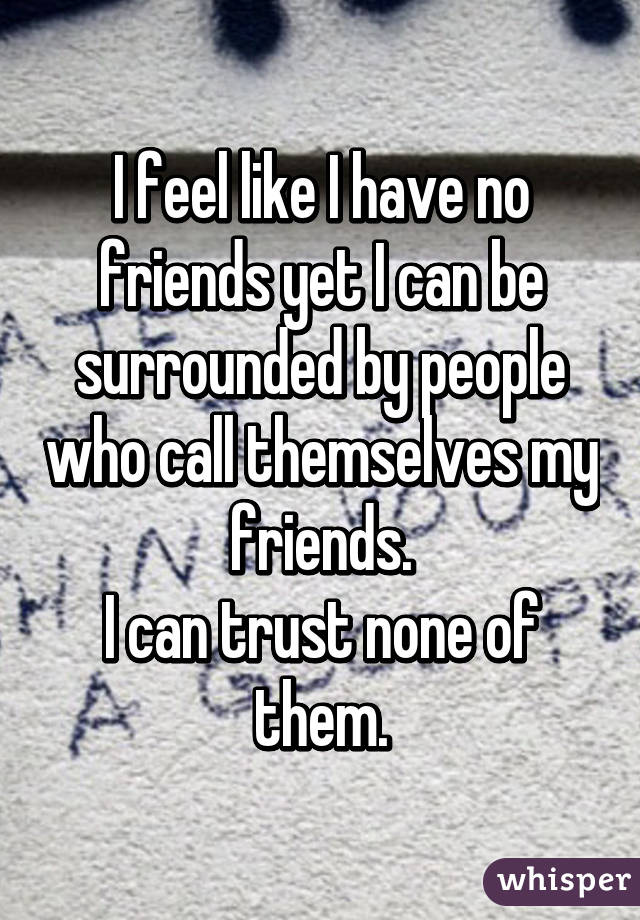 I feel like i have no friends