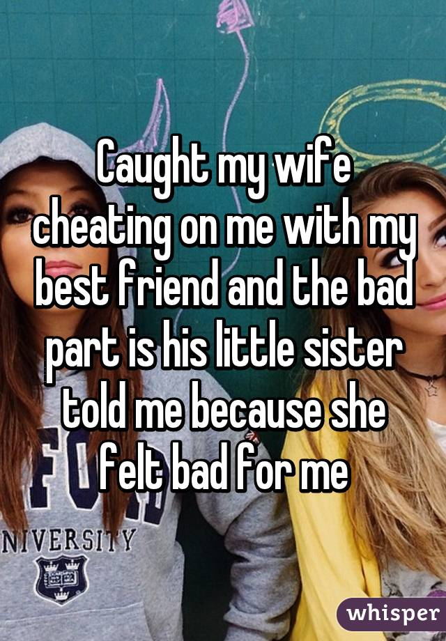 caught my wife cheating on me with my best friend and the bad part