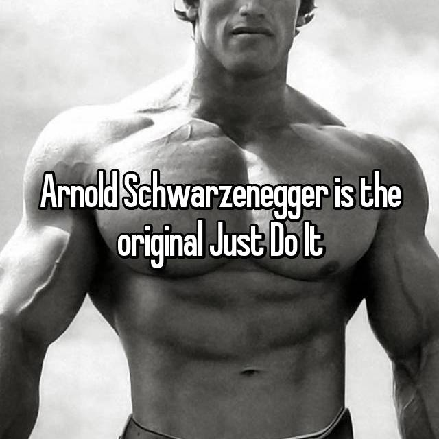 Arnold Schwarzenegger is the original Just Do It