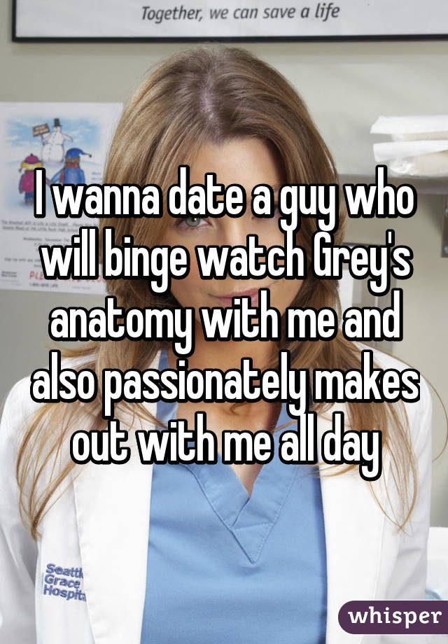 I wanna date a guy who will binge watch Grey\'s anatomy with me and ...