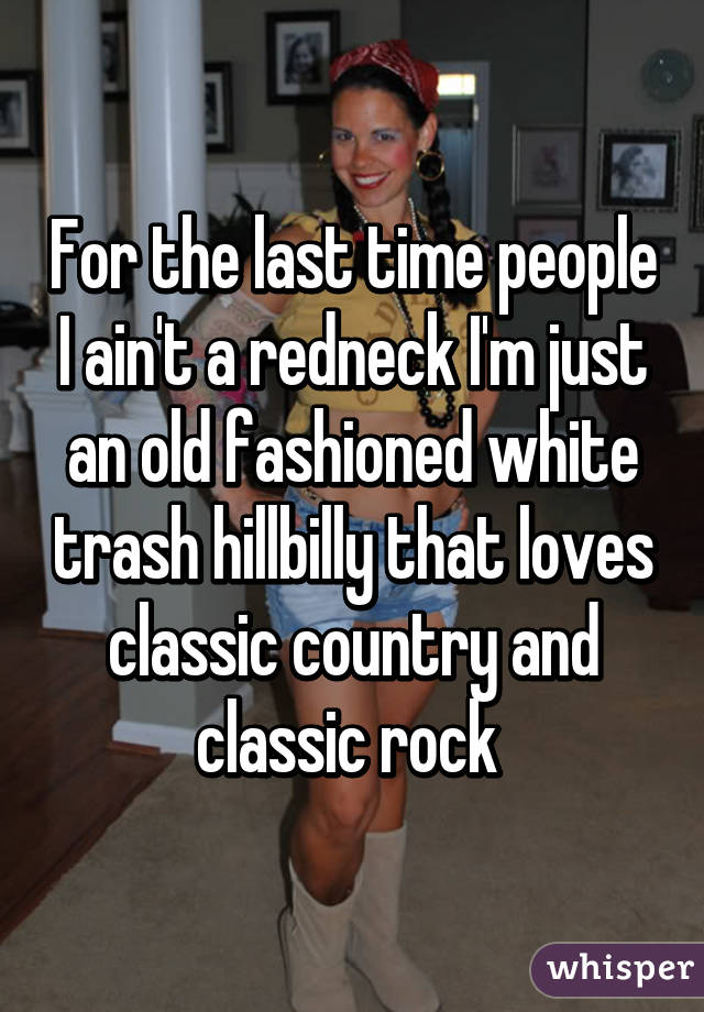 For the last time people I ain\'t a redneck I\'m just an old fashioned