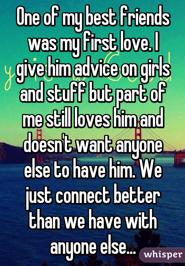 One of my best friends was my first love. I give him advice on girls