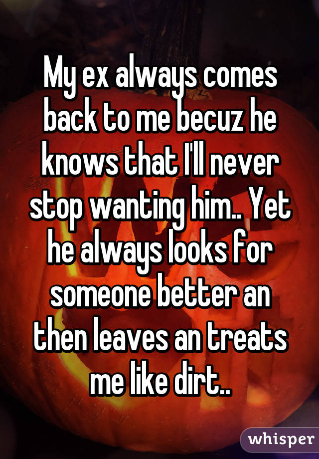 My ex always comes back to me becuz he knows that I'll never stop