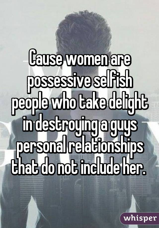 So selfish are women why Why Are