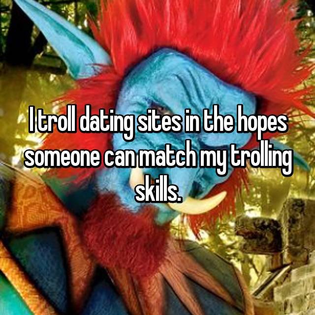 I troll dating sites in the hopes someone can match my trolling skills.