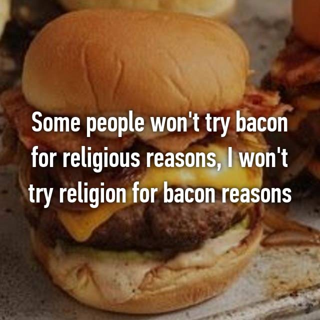 Some people won't try bacon for religious reasons, I won't try religion for bacon reasons
