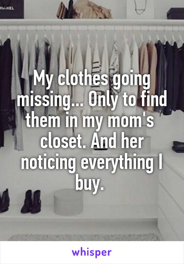 My clothes going missing... Only to find them in my mom's  closet. And her noticing everything I buy.