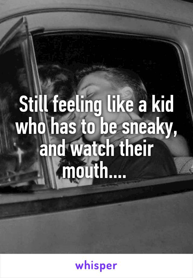 Still feeling like a kid who has to be sneaky, and watch their mouth....