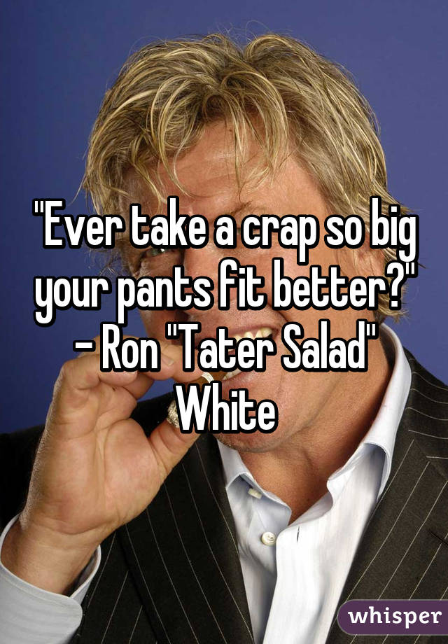 Ever Take A Crap So Big Your Pants Fit Better Ron Tater Salad
