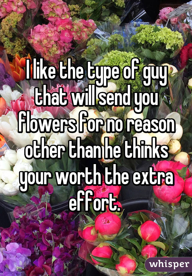 I Like The Type Of Guy That Will Send You Flowers For No Reason Other Than He