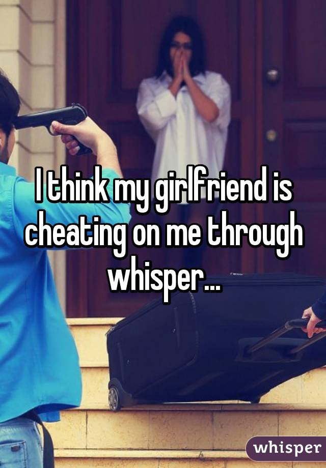 I Think My Girl Is Cheating
