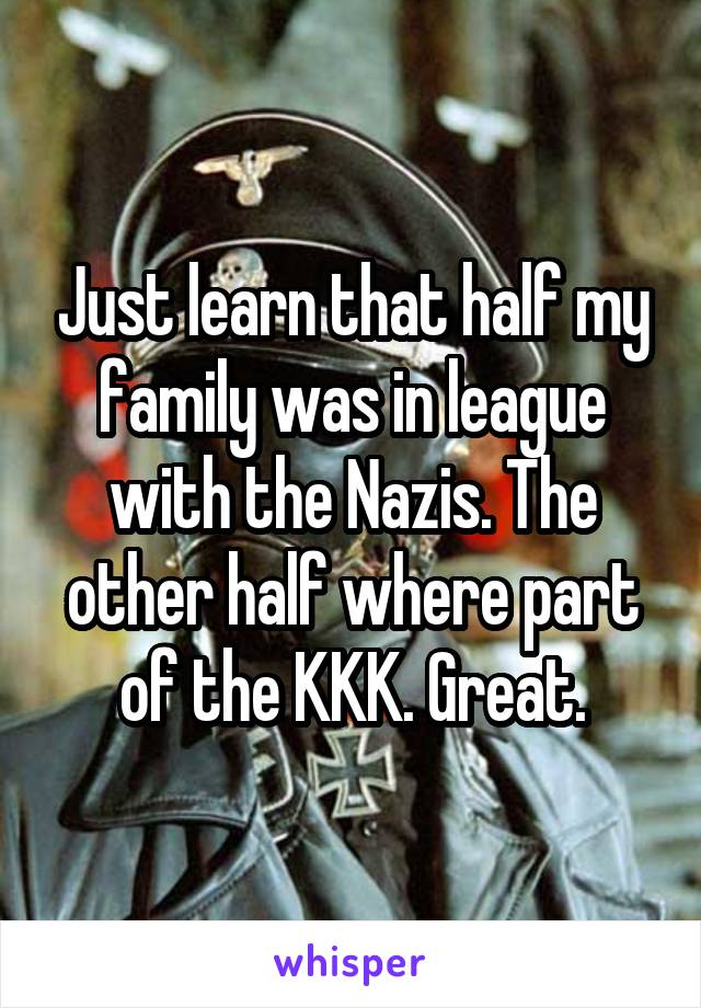 Just learn that half my family was in league with the Nazis. The other half where part of the KKK. Great.