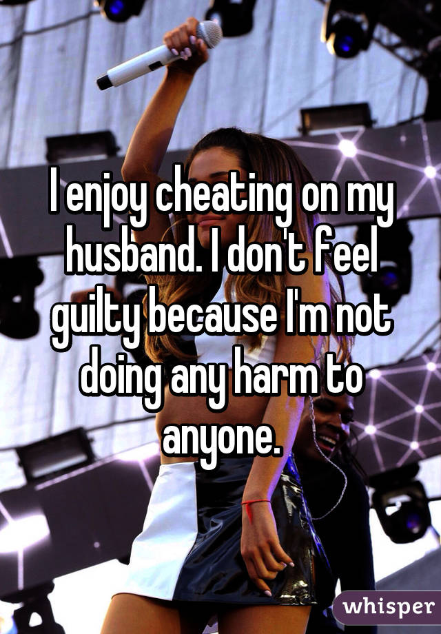 I enjoy cheating on my husband  I don't feel guilty because I'm not
