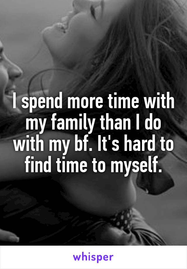 I spend more time with my family than I do with my bf. It's hard to find time to myself.