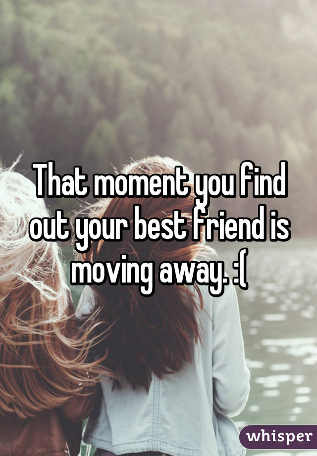 That moment you find out your best friend is moving away.  Quotes About Moving Away From Your Best Friend